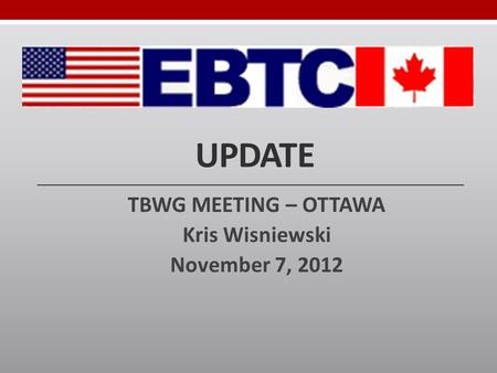 UPDATE TBWG MEETING – OTTAWA Kris Wisniewski November 7, 2012.