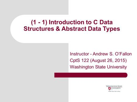 (1 - 1) Introduction to C Data Structures & Abstract Data Types Instructor - Andrew S. O'Fallon CptS 122 (August 26, 2015) Washington State University.