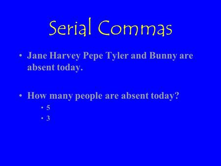 Serial Commas Jane Harvey Pepe Tyler and Bunny are absent today. How many people are absent today? 5 3.