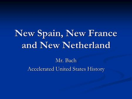 New Spain, New France and New Netherland Mr. Bach Accelerated United States History.
