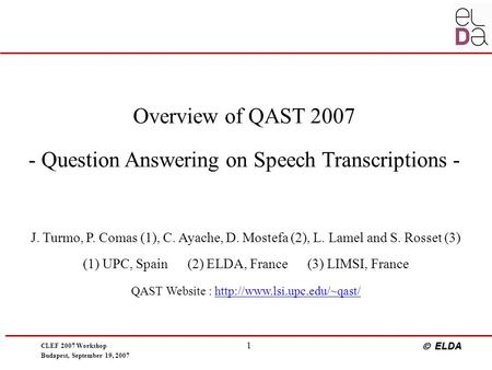 CLEF 2007 Workshop Budapest, September 19, 2007  ELDA 1 Overview of QAST 2007 - Question Answering on Speech Transcriptions - J. Turmo, P. Comas (1),