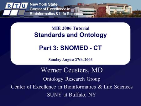 New York State Center of Excellence in Bioinformatics & Life Sciences R T U MIE 2006 Tutorial Standards and Ontology Part 3: SNOMED - CT Sunday August.