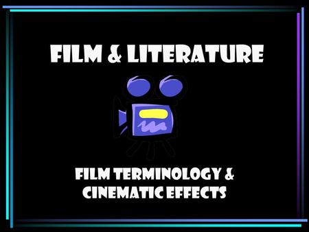 FILM & LITERATURE Film Terminology & Cinematic Effects.
