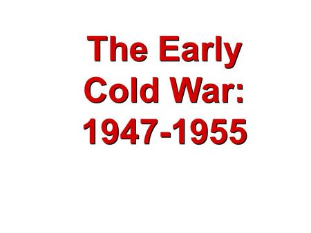 The Early Cold War: 1947-1955 The Early Cold War: 1947-1955.