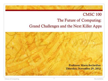 CMSC 100 The Future of Computing: Grand Challenges and the Next Killer Apps Professor Marie desJardins Thursday, November 29, 2012 Thu 11/29/12 1 Future.