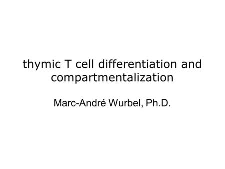 thymic T cell differentiation and compartmentalization Marc-André Wurbel, Ph.D.