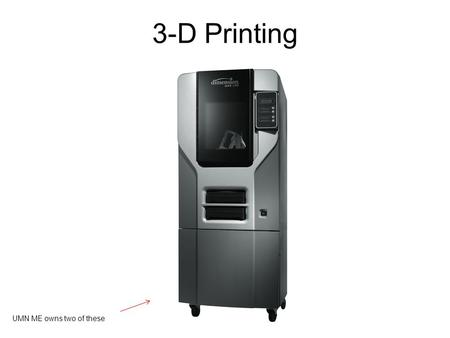3-D Printing UMN ME owns two of these. UMN ME owns eight of these.