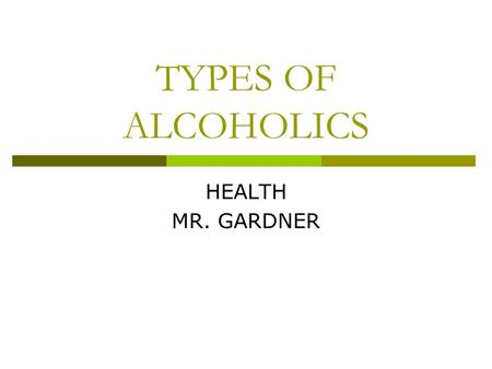 TYPES OF ALCOHOLICS HEALTH MR. GARDNER. TYPES OF ALCOHOLICS  Chronic–(homeless) 4% of all alcoholics  Periodic – times of sobriety Can't stop until.