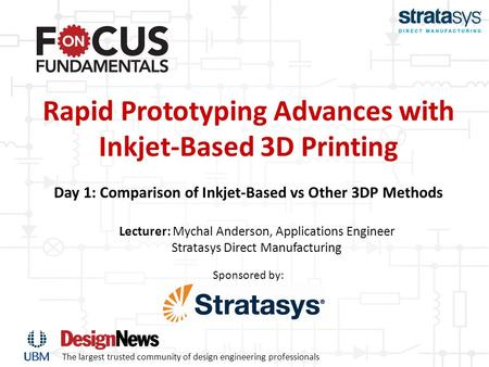 The largest trusted community of design engineering professionals Sponsored by: Rapid Prototyping Advances with Inkjet-Based 3D Printing Day 1: Comparison.