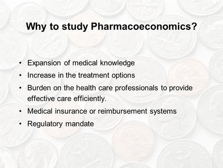 Why to study Pharmacoeconomics? Expansion of medical knowledge Increase in the treatment options Burden on the health care professionals to provide effective.