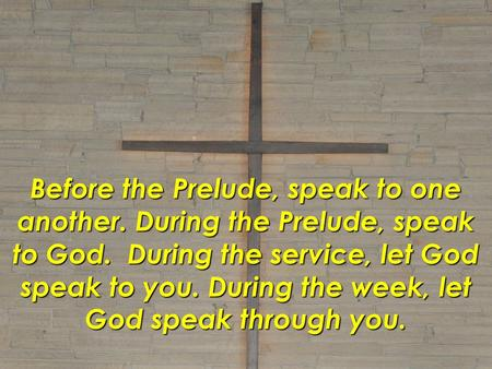 Before the Prelude, speak to one another. During the Prelude, speak to God. During the service, let God speak to you. During the week, let God speak through.