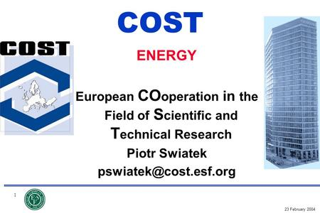 1 23 February 2004 COST ENERGY European CO operation in the Field of S cientific and T echnical Research Piotr Swiatek