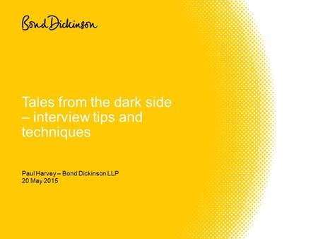 20 May 2015 Tales from the dark side – interview tips and techniques Paul Harvey – Bond Dickinson LLP.