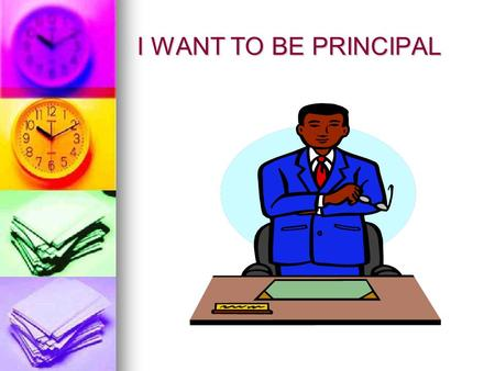 I WANT TO BE PRINCIPAL Steps to become a principal 1. Two or more years as teacher. 1. Two or more years as teacher. 2. Master's Degree and certification.