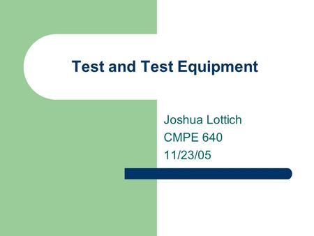 Test and Test Equipment Joshua Lottich CMPE 640 11/23/05.