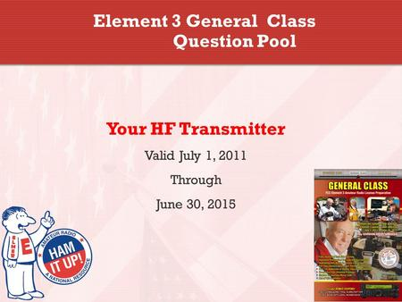 Element 3 General Class Question Pool Your HF Transmitter Valid July 1, 2011 Through June 30, 2015.
