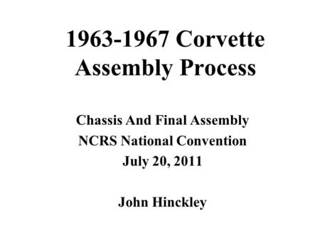 1963-1967 Corvette Assembly Process Chassis And Final Assembly NCRS National Convention July 20, 2011 John Hinckley.