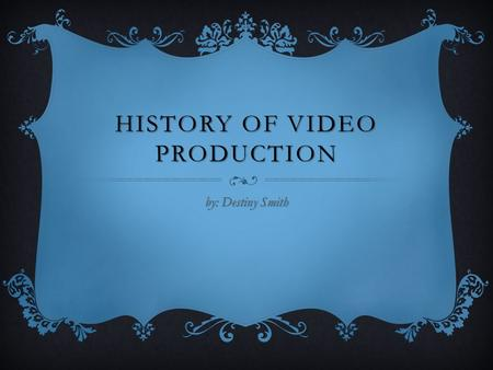 HISTORY OF VIDEO PRODUCTION by: Destiny Smith. Video tape in a large cassette format introduced by both JVC and Panasonic 1776