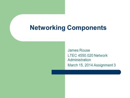 Networking Components James Rouse LTEC 4550.020 Network Administration March 15, 2014 Assignment 3.