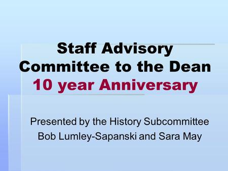 Staff Advisory Committee to the Dean 10 year Anniversary Presented by the History Subcommittee Bob Lumley-Sapanski and Sara May.