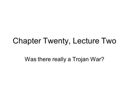 Chapter Twenty, Lecture Two Was there really a Trojan War?