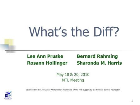 1 What's the Diff? Lee Ann Pruske Bernard Rahming Rosann Hollinger Sharonda M. Harris May 18 & 20, 2010 MTL Meeting Developed by the Milwaukee Mathematics.