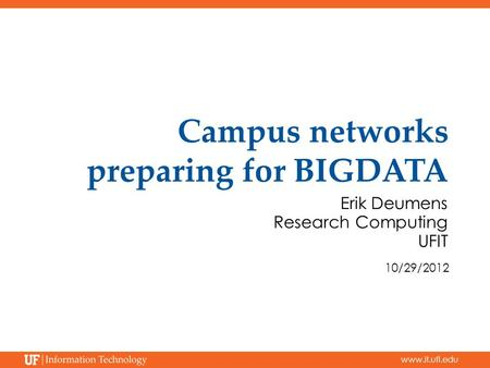 Www.it.ufl.edu Campus networks preparing for BIGDATA Erik Deumens Research Computing UFIT 10/29/2012.