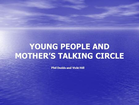 YOUNG PEOPLE AND MOTHER'S TALKING CIRCLE Phil Dodds and Vicki Hill.