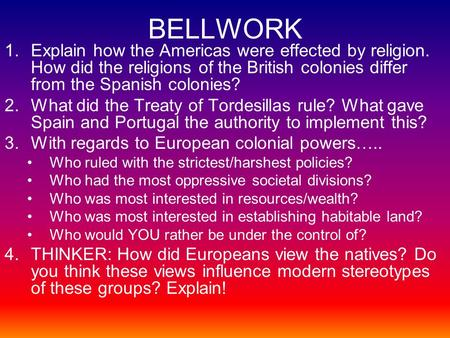 BELLWORK 1.Explain how the Americas were effected by religion. How did the religions of the British colonies differ from the Spanish colonies? 2.What did.