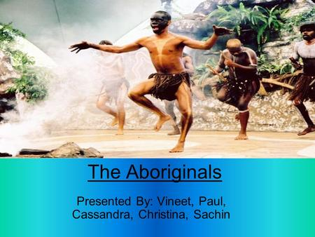 The Aboriginals Presented By: Vineet, Paul, Cassandra, Christina, Sachin.