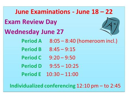 June Examinations - June 18 – 22 Exam Review Day Wednesday June 27 Period A 8:05 – 8:40 (homeroom incl.) Period B 8:45 – 9:15 Period C 9:20 – 9:50 Period.