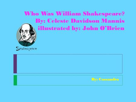 Who Was William Shakespeare? By: Celeste Davidson Mannis illustrated by: John O'Brien By: Cassandra.