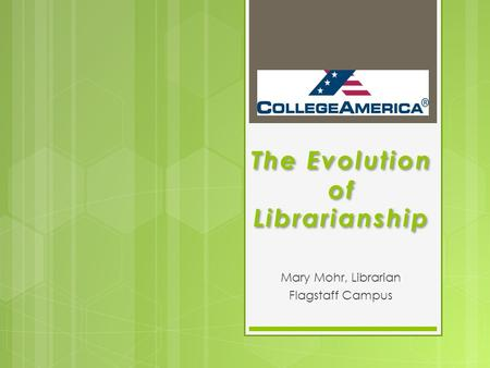 The Evolution of Librarianship Mary Mohr, Librarian Flagstaff Campus.