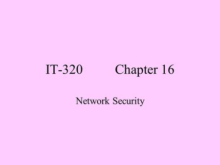 IT-320 Chapter 16 Network Security. Objectives 1. Define threat, vulnerability, and exploit, explaining how they relate to each other. 2. Given a scenario,