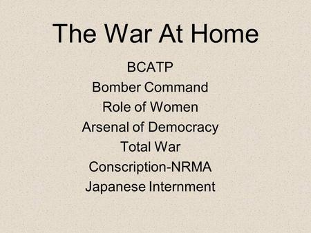 The War At Home BCATP Bomber Command Role of Women Arsenal of Democracy Total War Conscription-NRMA Japanese Internment.