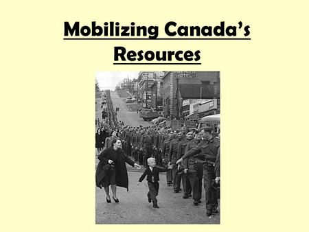 Mobilizing Canada's Resources. Mobilizing Resources Canada was not prepared for war in 1939. Army had only 4500 men, a few dozen anti-tank guns, sixteen.