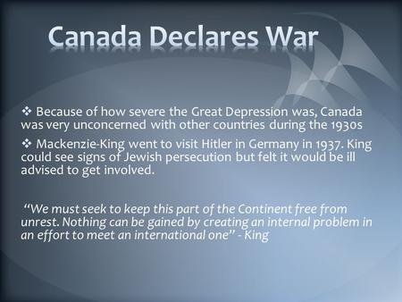  Because of how severe the Great Depression was, Canada was very unconcerned with other countries during the 1930s  Mackenzie-King went to visit Hitler.