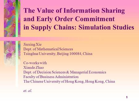 1 The Value of Information Sharing and Early Order Commitment in Supply Chains: Simulation Studies Jinxing Xie Dept. of Mathematical Sciences Tsinghua.
