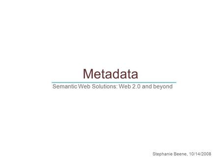 Metadata Semantic Web Solutions: Web 2.0 and beyond ______________________________ Stephanie Beene, 10/14/2008.