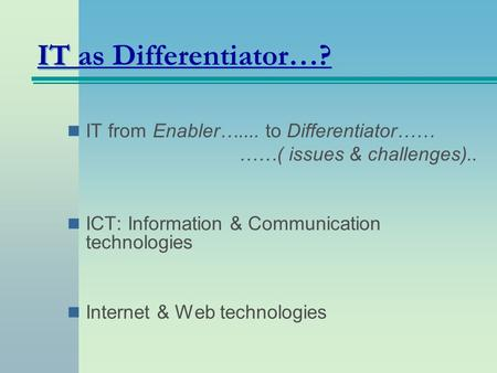 IT as Differentiator…? IT from Enabler….... to Differentiator…… ……( issues & challenges).. ICT: Information & Communication technologies Internet & Web.