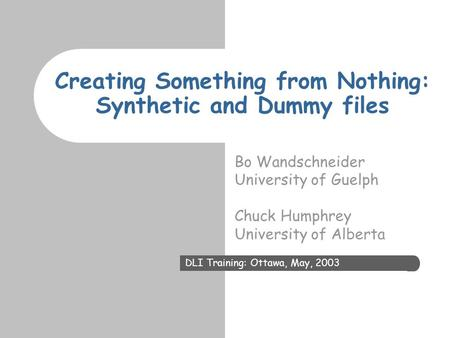 Creating Something from Nothing: Synthetic and Dummy files Bo Wandschneider University of Guelph Chuck Humphrey University of Alberta DLI Training: Ottawa,