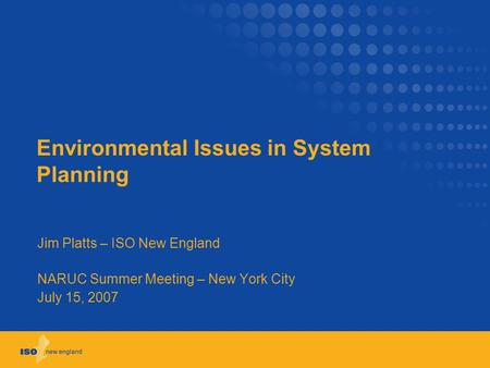 Environmental Issues in System Planning Jim Platts – ISO New England NARUC Summer Meeting – New York City July 15, 2007.