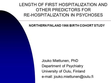 LENGTH OF FIRST HOSPITALIZATION AND OTHER PREDICTORS FOR RE-HOSPITALIZATION IN PSYCHOSES Jouko Miettunen, PhD Department of Psychiatry University of Oulu,