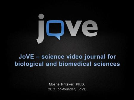 JoVE – science video journal for biological and biomedical sciences Moshe Pritsker, Ph.D. CEO, co-founder, JoVE.
