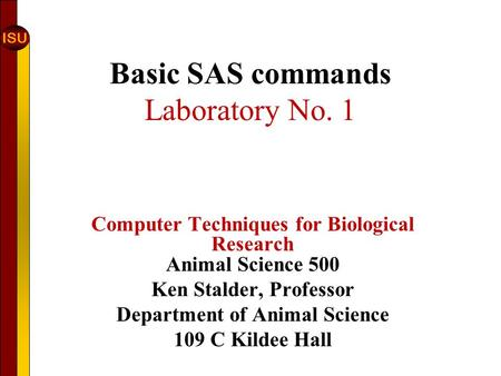 ISU Basic SAS commands Laboratory No. 1 Computer Techniques for Biological Research Animal Science 500 Ken Stalder, Professor Department of Animal Science.