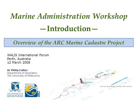 Overview of the ARC Marine Cadastre Project Marine Administration Workshop —Introduction— Dr Philip Collier Department of Geomatics The University of Melbourne.