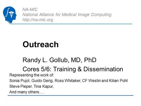 NA-MIC National Alliance for Medical Image Computing  Outreach Randy L. Gollub, MD, PhD Cores 5/6: Training & Dissemination Representing.