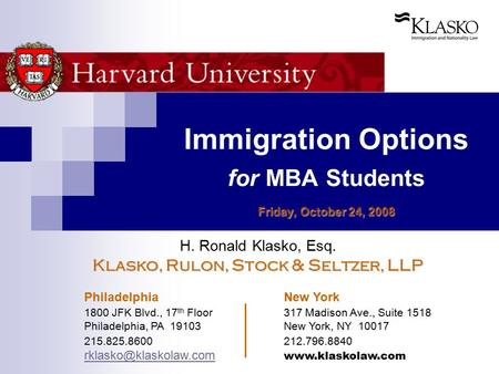 Friday, October 24, 2008 Immigration Options for MBA Students Friday, October 24, 2008 H. Ronald Klasko, Esq. Klasko, Rulon, Stock & Seltzer, LLP Philadelphia.