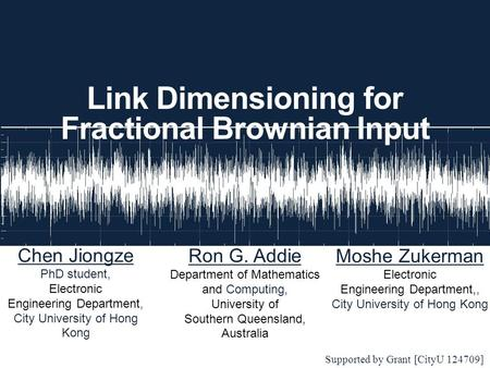 Link Dimensioning for Fractional Brownian Input Chen Jiongze PhD student, Electronic Engineering Department, City University of Hong Kong Supported by.