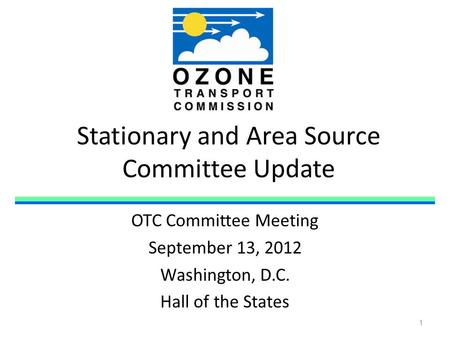 Stationary and Area Source Committee Update OTC Committee Meeting September 13, 2012 Washington, D.C. Hall of the States 1.